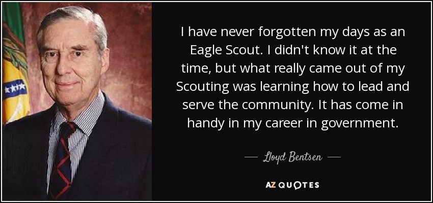 I have never forgotten my days as an Eagle Scout. I didn't know it at the time, but what really came out of my Scouting was learning how to lead and serve the community. It has come in handy in my career in government. - Lloyd Bentsen