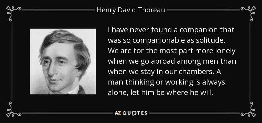 I have never found a companion that was so companionable as solitude. We are for the most part more lonely when we go abroad among men than when we stay in our chambers. A man thinking or working is always alone, let him be where he will. - Henry David Thoreau