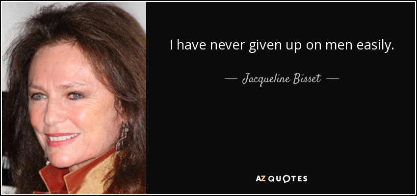 I have never given up on men easily. - Jacqueline Bisset