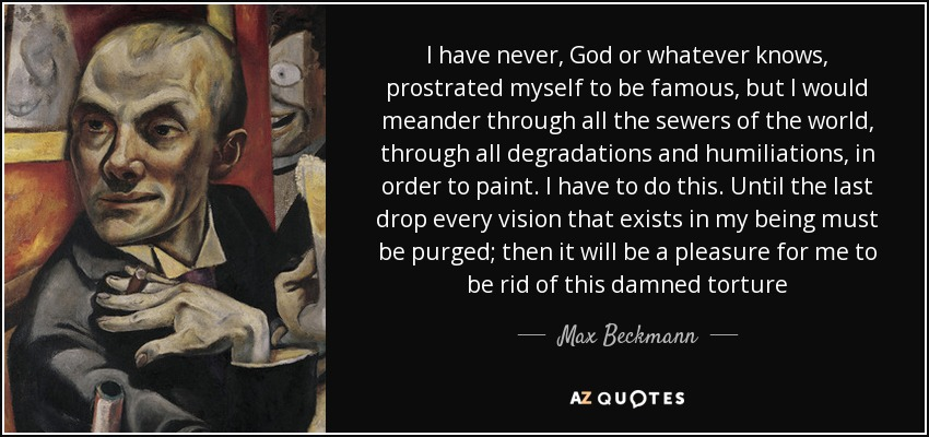 I have never, God or whatever knows, prostrated myself to be famous, but I would meander through all the sewers of the world, through all degradations and humiliations, in order to paint. I have to do this. Until the last drop every vision that exists in my being must be purged; then it will be a pleasure for me to be rid of this damned torture - Max Beckmann