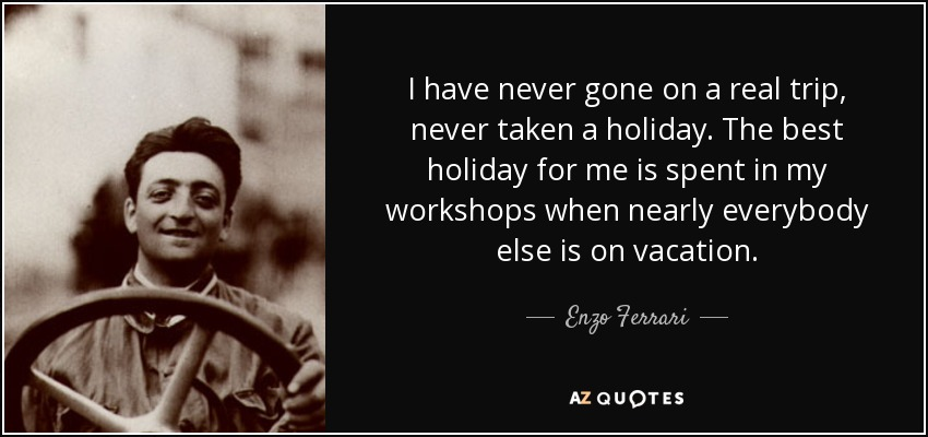 I have never gone on a real trip, never taken a holiday. The best holiday for me is spent in my workshops when nearly everybody else is on vacation. - Enzo Ferrari
