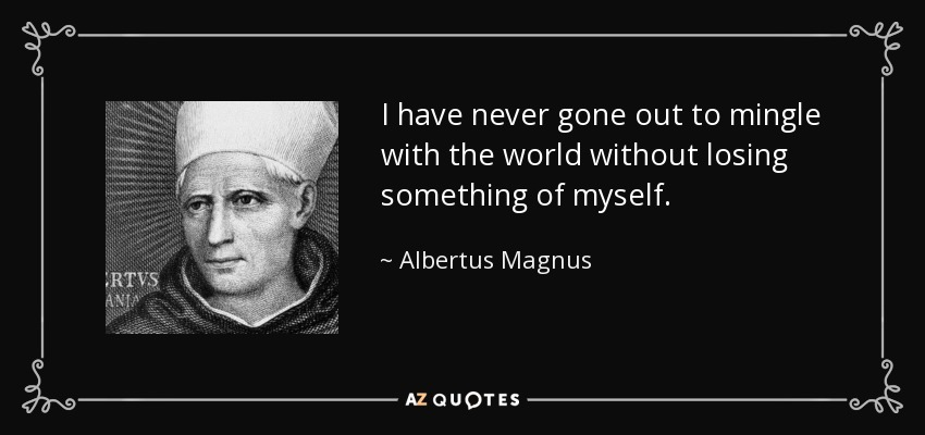 I have never gone out to mingle with the world without losing something of myself. - Albertus Magnus