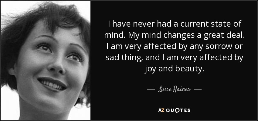 I have never had a current state of mind. My mind changes a great deal. I am very affected by any sorrow or sad thing, and I am very affected by joy and beauty. - Luise Rainer