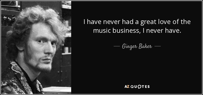 I have never had a great love of the music business, I never have. - Ginger Baker