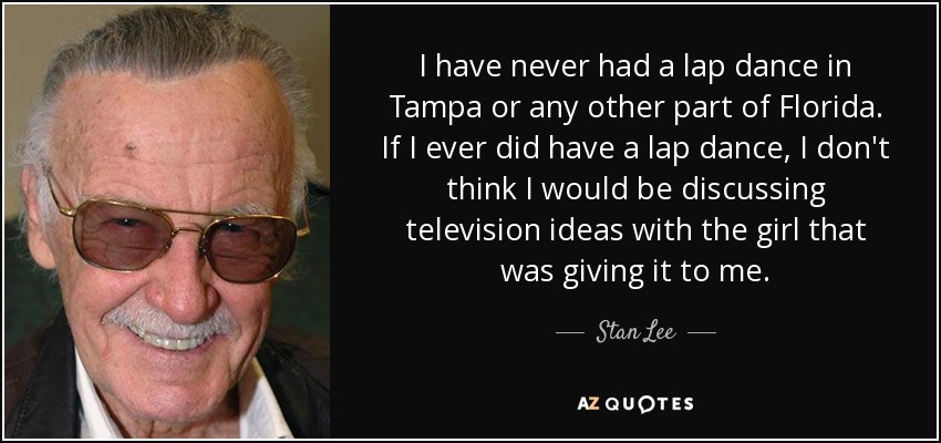 I have never had a lap dance in Tampa or any other part of Florida. If I ever did have a lap dance, I don't think I would be discussing television ideas with the girl that was giving it to me. - Stan Lee