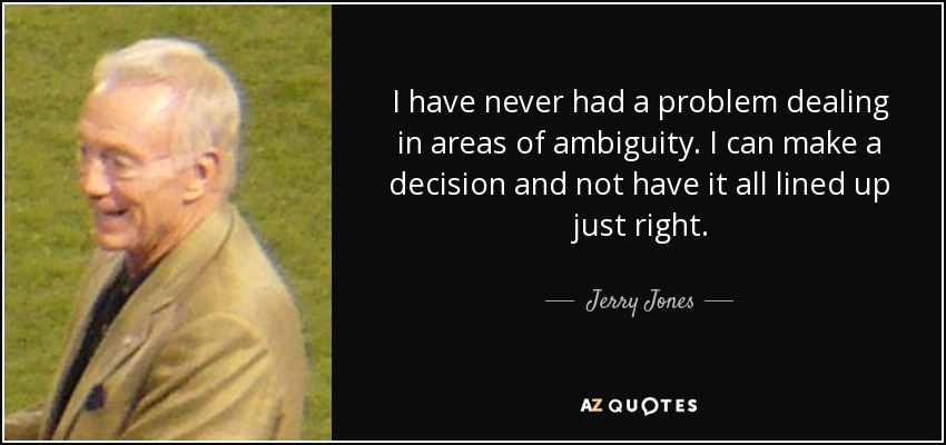I have never had a problem dealing in areas of ambiguity. I can make a decision and not have it all lined up just right. - Jerry Jones