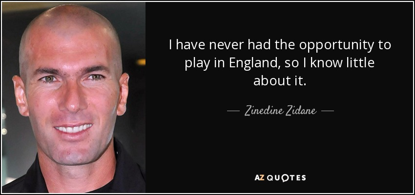 I have never had the opportunity to play in England, so I know little about it. - Zinedine Zidane