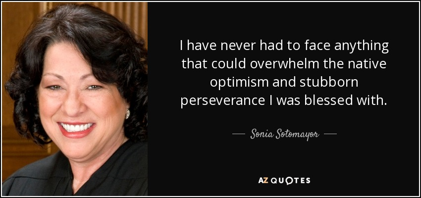 I have never had to face anything that could overwhelm the native optimism and stubborn perseverance I was blessed with. - Sonia Sotomayor