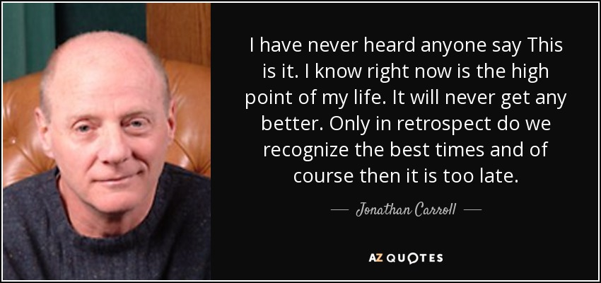 I have never heard anyone say This is it. I know right now is the high point of my life. It will never get any better. Only in retrospect do we recognize the best times and of course then it is too late. - Jonathan Carroll