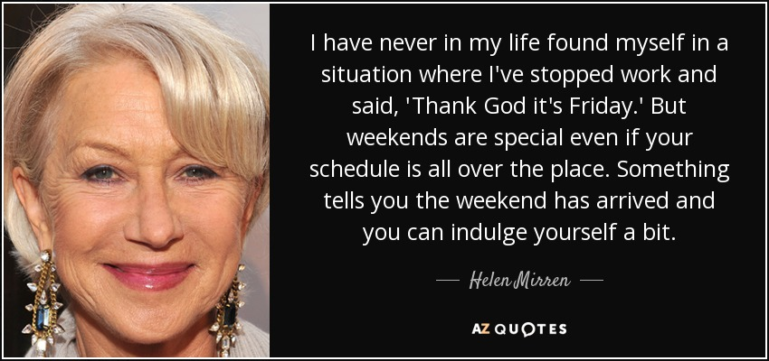 I have never in my life found myself in a situation where I've stopped work and said, 'Thank God it's Friday.' But weekends are special even if your schedule is all over the place. Something tells you the weekend has arrived and you can indulge yourself a bit. - Helen Mirren