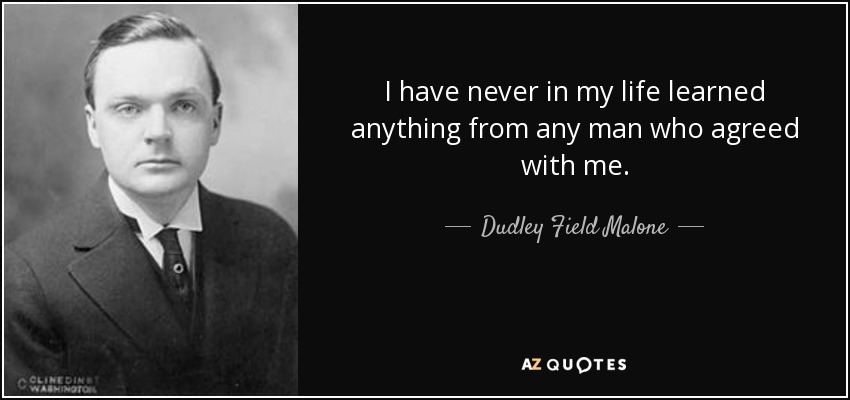 I have never in my life learned anything from any man who agreed with me. - Dudley Field Malone