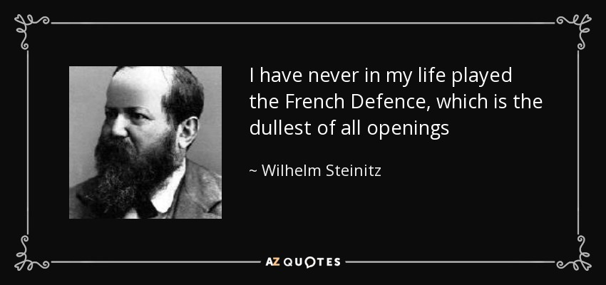 I have never in my life played the French Defence, which is the dullest of all openings - Wilhelm Steinitz