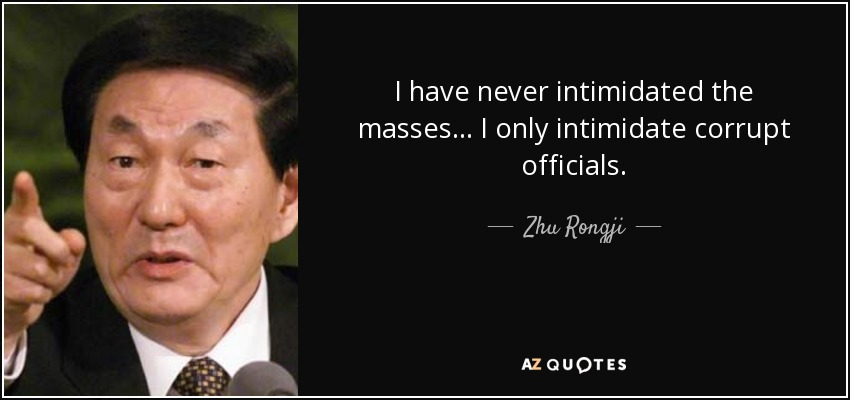 I have never intimidated the masses... I only intimidate corrupt officials. - Zhu Rongji