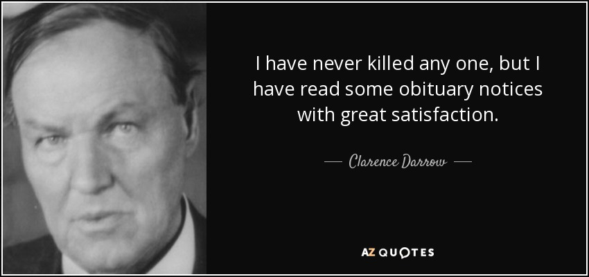 I have never killed any one, but I have read some obituary notices with great satisfaction. - Clarence Darrow