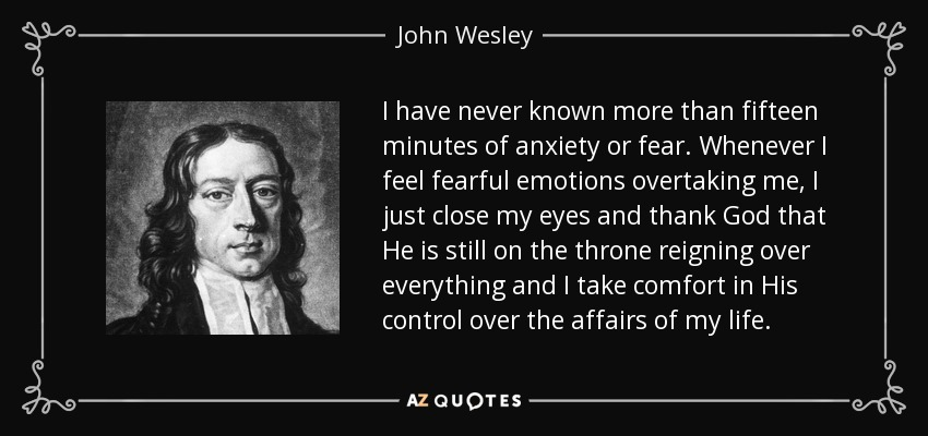 I have never known more than fifteen minutes of anxiety or fear. Whenever I feel fearful emotions overtaking me, I just close my eyes and thank God that He is still on the throne reigning over everything and I take comfort in His control over the affairs of my life. - John Wesley