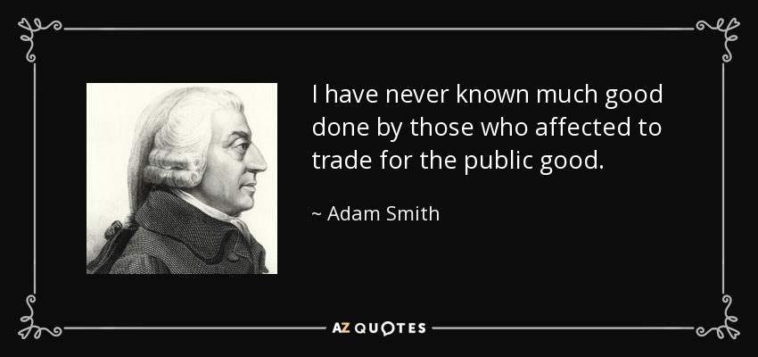 I have never known much good done by those who affected to trade for the public good. - Adam Smith