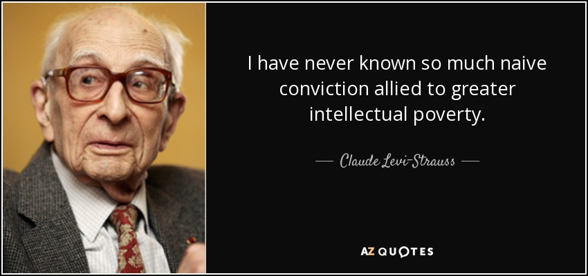 I have never known so much naive conviction allied to greater intellectual poverty. - Claude Levi-Strauss