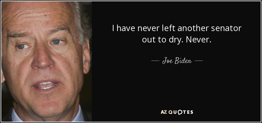 I have never left another senator out to dry. Never. - Joe Biden
