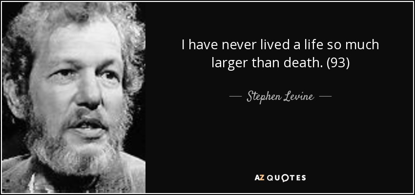 I have never lived a life so much larger than death. (93) - Stephen Levine