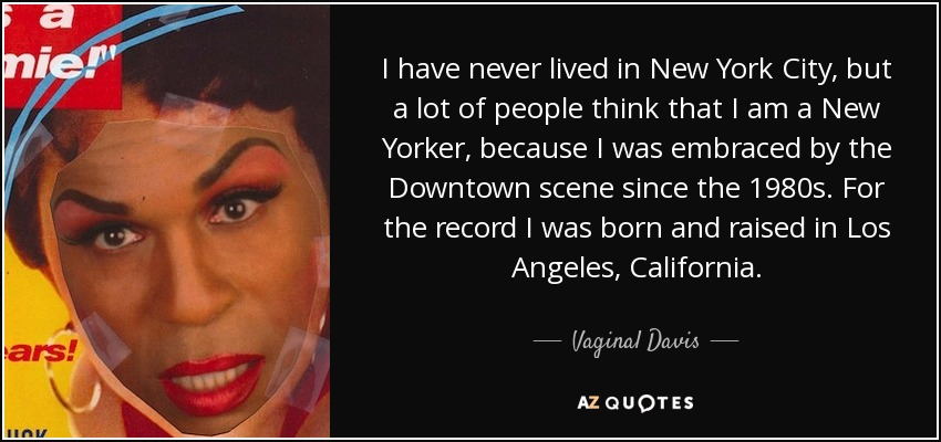 I have never lived in New York City, but a lot of people think that I am a New Yorker, because I was embraced by the Downtown scene since the 1980s. For the record I was born and raised in Los Angeles, California. - Vaginal Davis