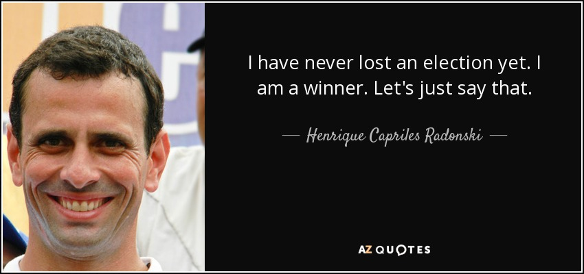 I have never lost an election yet. I am a winner. Let's just say that. - Henrique Capriles Radonski