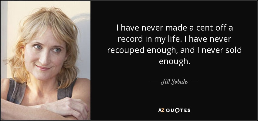 I have never made a cent off a record in my life. I have never recouped enough, and I never sold enough. - Jill Sobule