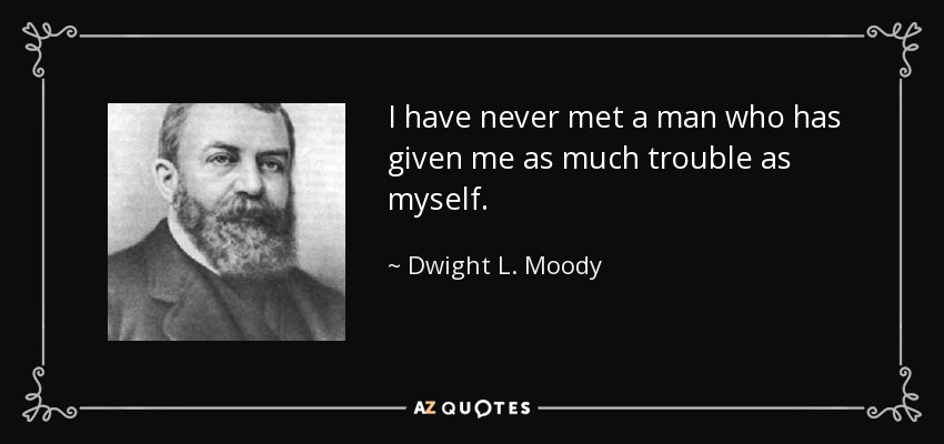 I have never met a man who has given me as much trouble as myself. - Dwight L. Moody