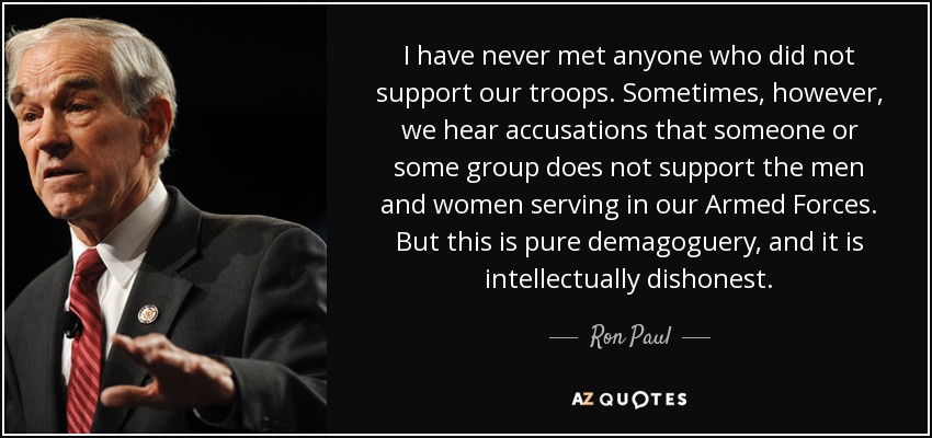 I have never met anyone who did not support our troops. Sometimes, however, we hear accusations that someone or some group does not support the men and women serving in our Armed Forces. But this is pure demagoguery, and it is intellectually dishonest. - Ron Paul