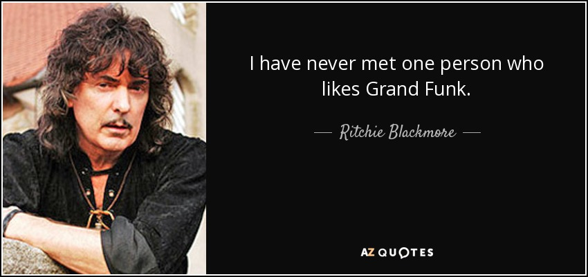 I have never met one person who likes Grand Funk. - Ritchie Blackmore