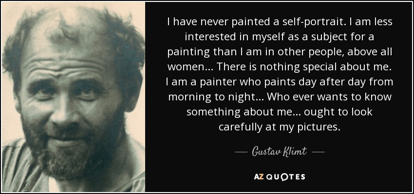 I have never painted a self-portrait. I am less interested in myself as a subject for a painting than I am in other people, above all women... There is nothing special about me. I am a painter who paints day after day from morning to night... Who ever wants to know something about me... ought to look carefully at my pictures. - Gustav Klimt
