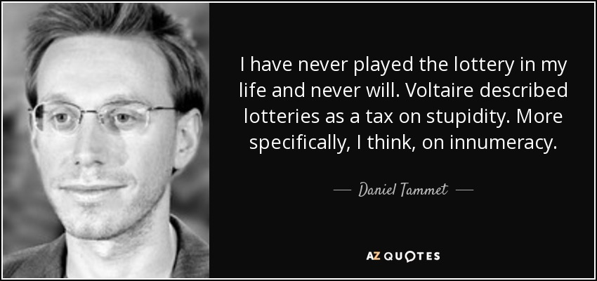 I have never played the lottery in my life and never will. Voltaire described lotteries as a tax on stupidity. More specifically, I think, on innumeracy. - Daniel Tammet
