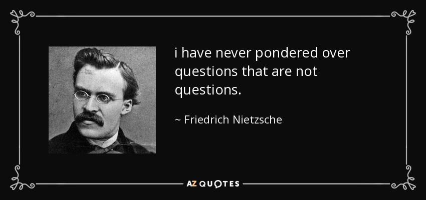 i have never pondered over questions that are not questions. - Friedrich Nietzsche