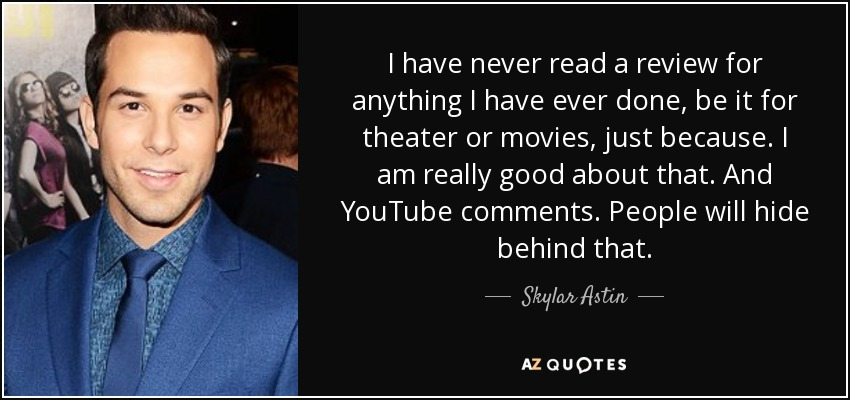 I have never read a review for anything I have ever done, be it for theater or movies, just because. I am really good about that. And YouTube comments. People will hide behind that. - Skylar Astin