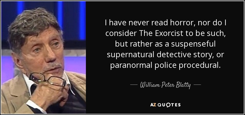 I have never read horror, nor do I consider The Exorcist to be such, but rather as a suspenseful supernatural detective story, or paranormal police procedural. - William Peter Blatty