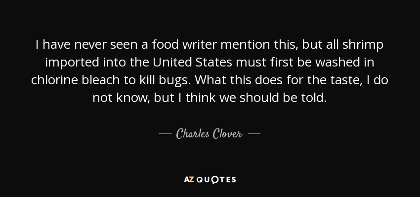 I have never seen a food writer mention this, but all shrimp imported into the United States must first be washed in chlorine bleach to kill bugs. What this does for the taste, I do not know, but I think we should be told. - Charles Clover
