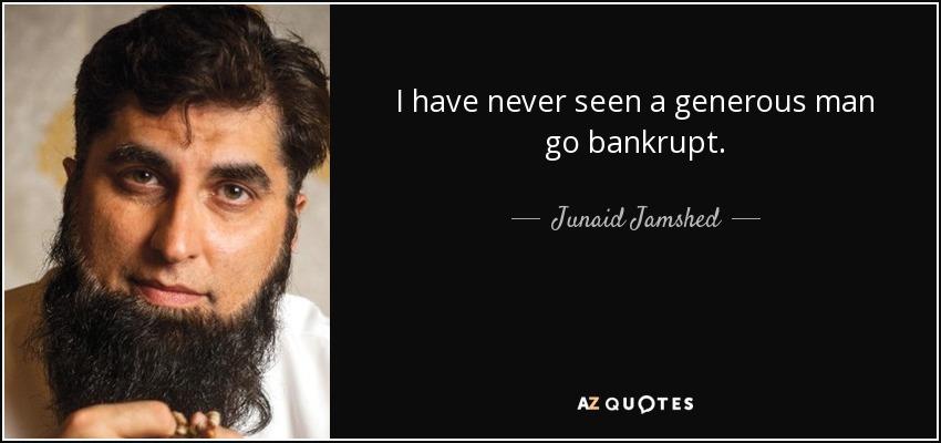 I have never seen a generous man go bankrupt. - Junaid Jamshed