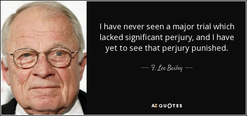 I have never seen a major trial which lacked significant perjury, and I have yet to see that perjury punished. - F. Lee Bailey