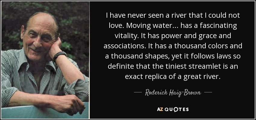 I have never seen a river that I could not love. Moving water... has a fascinating vitality. It has power and grace and associations. It has a thousand colors and a thousand shapes, yet it follows laws so definite that the tiniest streamlet is an exact replica of a great river. - Roderick Haig-Brown