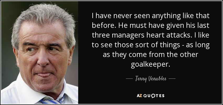 I have never seen anything like that before. He must have given his last three managers heart attacks. I like to see those sort of things - as long as they come from the other goalkeeper. - Terry Venables