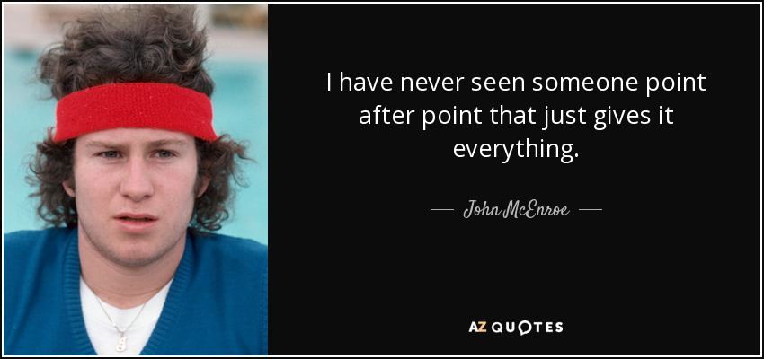 I have never seen someone point after point that just gives it everything. - John McEnroe