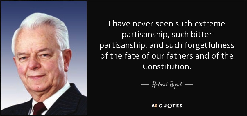I have never seen such extreme partisanship, such bitter partisanship, and such forgetfulness of the fate of our fathers and of the Constitution. - Robert Byrd