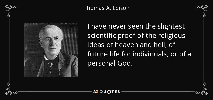 I have never seen the slightest scientific proof of the religious ideas of heaven and hell, of future life for individuals, or of a personal God. - Thomas A. Edison