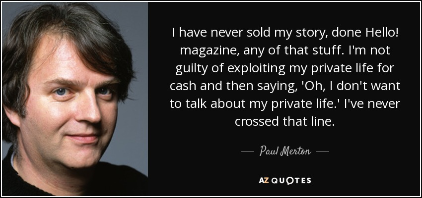 I have never sold my story, done Hello! magazine, any of that stuff. I'm not guilty of exploiting my private life for cash and then saying, 'Oh, I don't want to talk about my private life.' I've never crossed that line. - Paul Merton