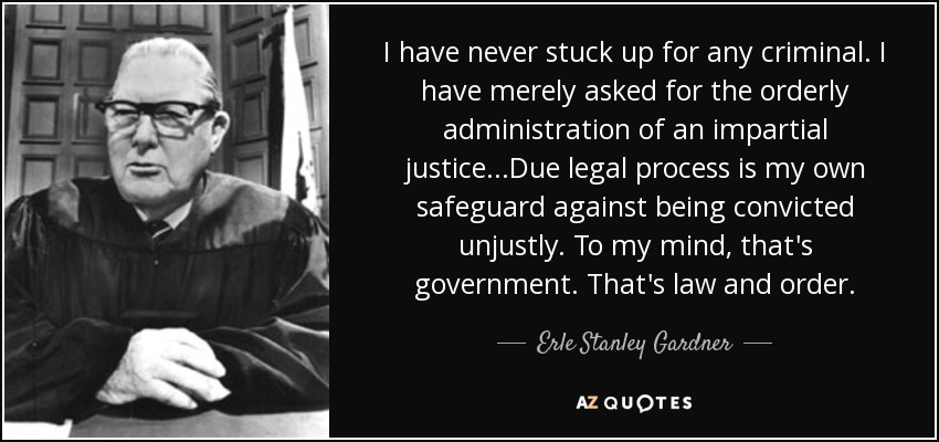 I have never stuck up for any criminal. I have merely asked for the orderly administration of an impartial justice...Due legal process is my own safeguard against being convicted unjustly. To my mind, that's government. That's law and order. - Erle Stanley Gardner