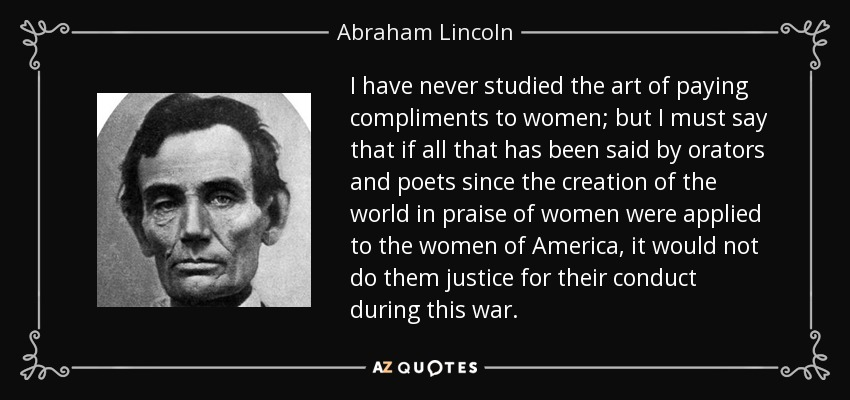 I have never studied the art of paying compliments to women; but I must say that if all that has been said by orators and poets since the creation of the world in praise of women were applied to the women of America, it would not do them justice for their conduct during this war. - Abraham Lincoln