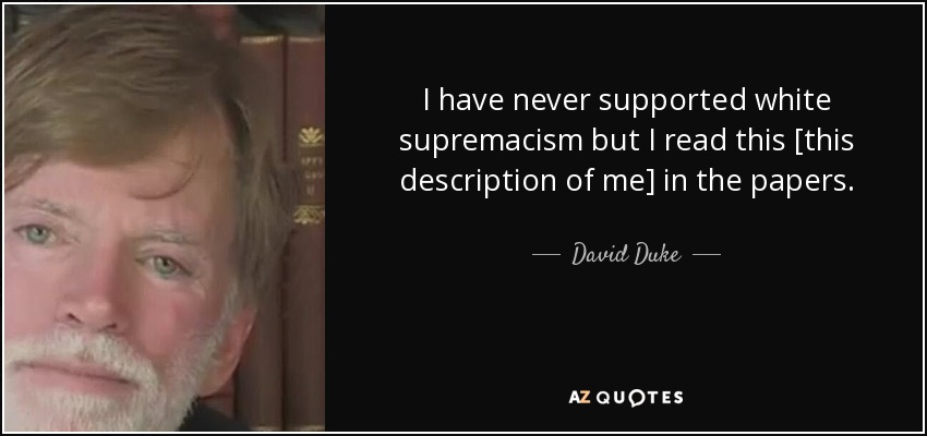I have never supported white supremacism but I read this [this description of me] in the papers. - David Duke