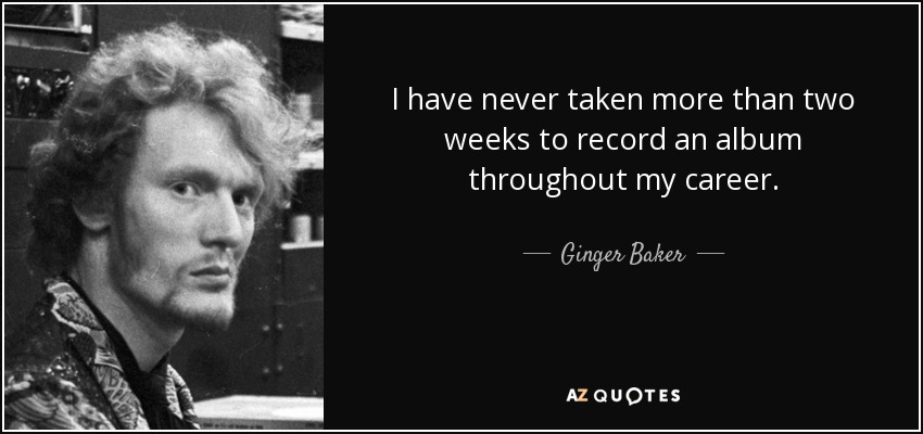 I have never taken more than two weeks to record an album throughout my career. - Ginger Baker