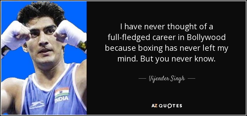 I have never thought of a full-fledged career in Bollywood because boxing has never left my mind. But you never know. - Vijender Singh