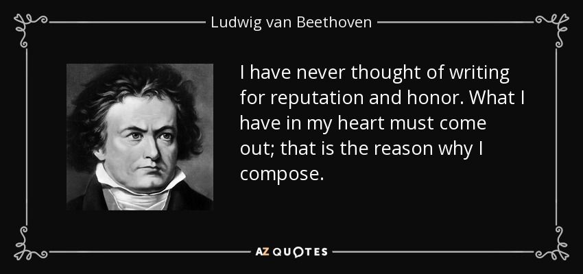 I have never thought of writing for reputation and honor. What I have in my heart must come out; that is the reason why I compose. - Ludwig van Beethoven