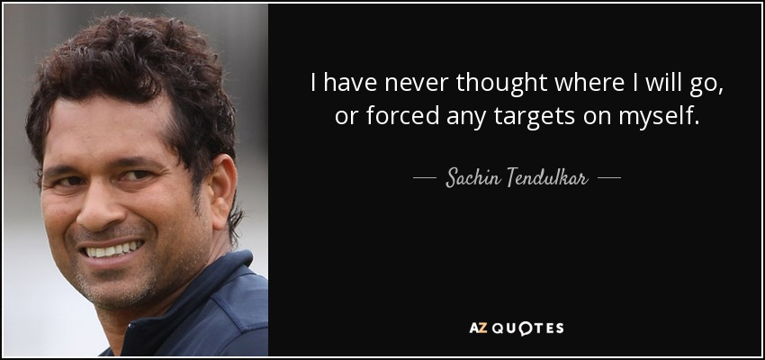 I have never thought where I will go, or forced any targets on myself. - Sachin Tendulkar